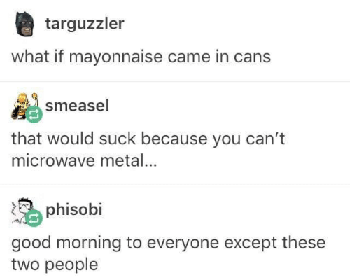 Good Morning, Good, and Metal: targuzzler  what if mayonnaise came in cans  smeasel  that would suck because you can't  microwave metal...  phisobi  good morning to everyone except these  two people