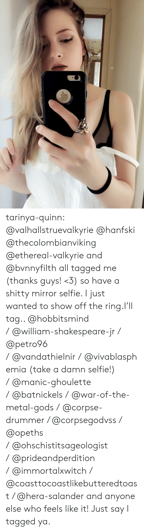 valkyrie: tarinya-quinn:  @valhallstruevalkyrie @hanfski @thecolombianviking @ethereal-valkyrie and @bvnnyfilth all tagged me (thanks guys! <3) so have a shitty mirror selfie. I just wanted to show off the ring.I'll tag.. @hobbitsmind /@william-shakespeare-jr/ @petro96 /@vandathielnir/@vivablasphemia (take a damn selfie!) /@manic-ghoulette /@batnickels/@war-of-the-metal-gods /@corpse-drummer / @corpsegodvss / @opeths /@ohschistitsageologist /@prideandperdition /@immortalxwitch / @coasttocoastlikebutteredtoast/ @hera-salander and anyone else who feels like it! Just say I tagged ya.