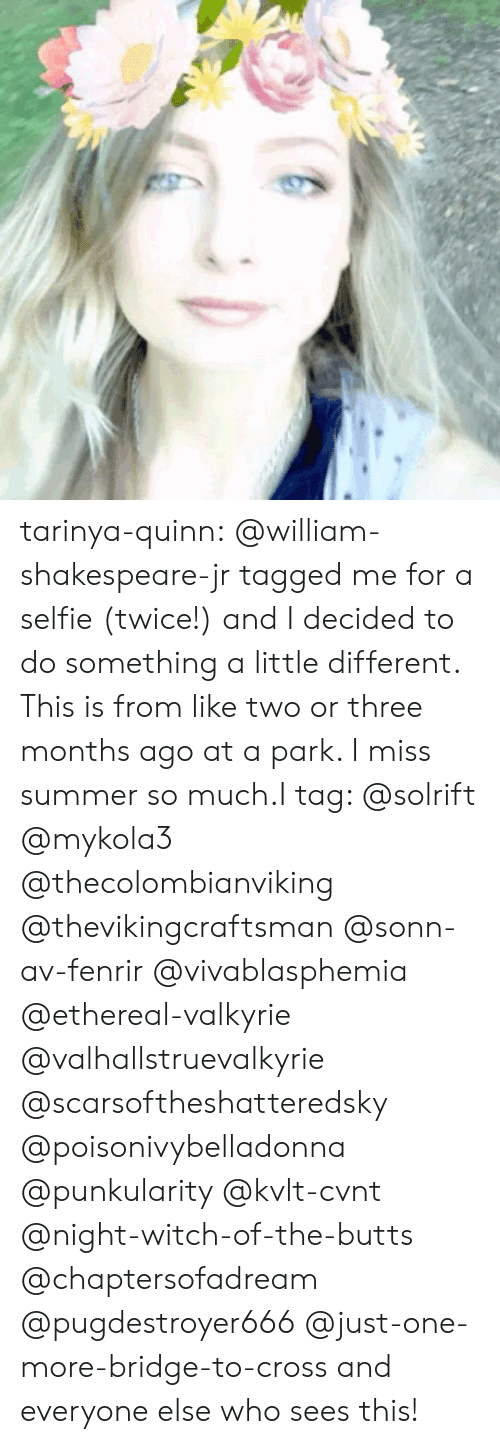 valkyrie: tarinya-quinn:  @william-shakespeare-jr tagged me for a selfie (twice!) and I decided to do something a little different. This is from like two or three months ago at a park. I miss summer so much.I tag: @solrift @mykola3 @thecolombianviking @thevikingcraftsman @sonn-av-fenrir @vivablasphemia @ethereal-valkyrie @valhallstruevalkyrie @scarsoftheshatteredsky @poisonivybelladonna @punkularity @kvlt-cvnt @night-witch-of-the-butts @chaptersofadream @pugdestroyer666@just-one-more-bridge-to-cross and everyone else who sees this!