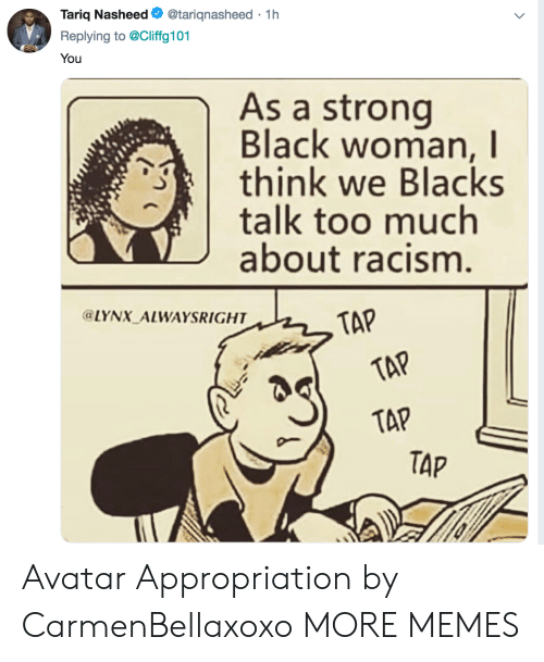 Dank, Memes, and Racism: Tariq Nasheed. @tarignasheed . 1 h  Replying to @Cliffg101  You  As a strong  Black woman, I  think we Blacks  talk too much  about racism  LYNX ALWAYSRIGHT  TAP  TAP  TAP Avatar Appropriation by CarmenBellaxoxo MORE MEMES