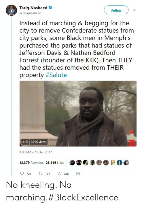 Kkk, Confederate, and Davis: Tariq Nasheed  @tariqnasheed  Follow  Insitoad ()i. marching 8' bo(jging for the  city to remove Confederate statues from  city parks, e lack rnn in Meermphis  purchased the parks that had statues of  Jefferson Davis & Nathan Bedford  Forrest (founder of the KKK). Then THEY  had the statues removed from THEIR  property #Salute  1:48 334K views  1:06 PM-23 Dec 2017  721 t 13K 28K No kneeling. No marching.#BlackExcellence