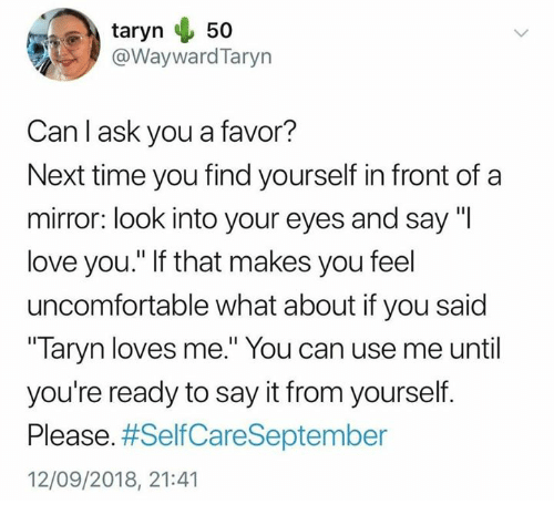 """Love, Say It, and I Love You: taryn 50  @WaywardTaryn  Can I ask you a favor?  Next time you find yourself in front of a  mirror: look into your eyes and say """"I  love you."""" If that makes you feel  uncomfortable what about if you said  Taryn loves me."""" You can use me until  you're ready to say it from yourself.  Please. #SelfCareSeptember  12/09/2018, 21:41"""