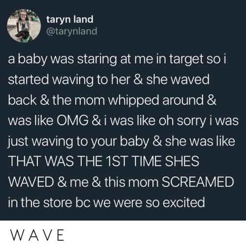 Waved: taryn land  @tarynland  a baby was staring at me in target so i  started waving to her & she waved  back & the mom whipped around &  was like OMG &i was like oh sorry i was  just waving to your baby & she was like  THAT WAS THE 1ST TIME SHES  WAVED & me & this mom SCREAMED  in the store bc we were so excited W A V E