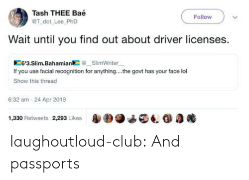 slim: Tash THEE Baé  OT dot Lee PhD  Follow  Wait until you find out about driver licenses.  6'3.Slim.BahamiaSlimWriter  If you use facial recognition for anything... .he govt has your face lol  Show this thread  6:32 am-24 Apr 2019  1,330 Retweets 2293 Likes4. G laughoutloud-club:  And passports