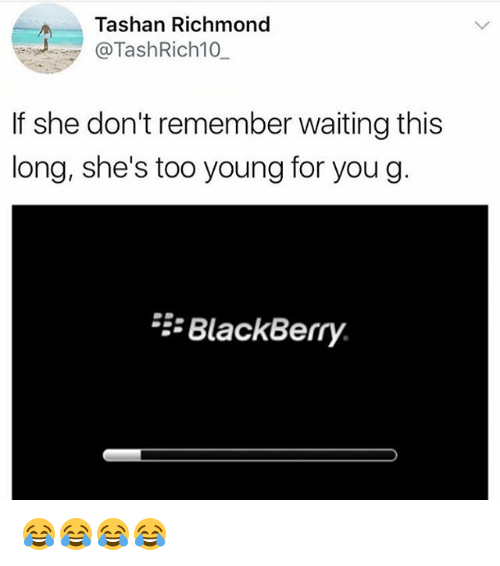BlackBerry, Girl Memes, and Waiting...: Tashan Richmond  @TashRich10  If she don't remember waiting this  long, she's too young for you g  BlackBerry. 😂😂😂😂