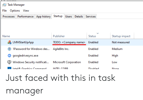 Performance: Task Manager  File Options View  Processes Performance App history Startup Users Details Services  Name  Publisher  Status  Startup impact  LMMStartUpApp  TODO: <Company name>  Enabled  Not measured  O 1Password for Windows des...  AqileBits Inc.  Enabled  Medium  googledrivesync.exe  Enabled  High  Microsoft Corporation  Windows Security notificati...  Enabled  Low  Intel Granhice Command  INTEL CORD  Dicabled  None Just faced with this in task manager