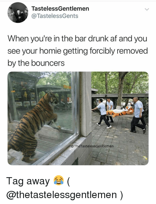 Drunk Af: TastelessGentlemen  @TastelessGents  When you're in the bar drunk af and you  see your homie getting forcibly removed  by the bouncers  @TheTastelessGentlemén Tag away 😂 ( @thetastelessgentlemen )