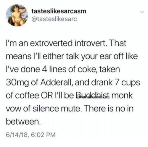 Introvert, Memes, and Taken: tasteslikesarcasm  @tasteslikesarc  I'm an extroverted introvert. That  means I'll either talk your ear off like  I've done 4 lines of coke, taken  30mg of Adderall, and drank 7 cups  of coffee OR I'll be Buddhist monk  vow of silence mute. There is no in  between.  6/14/18, 6:02 PM