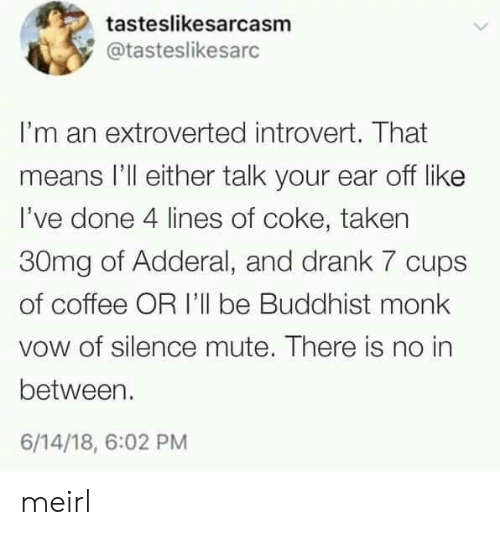 Introvert, Taken, and Mute: tasteslikesarcasm  @tasteslikesarc  I'm an extroverted introvert. That  means I'll either talk your ear off like  I've done 4 lines of coke, taken  30mg of Adderal, and drank 7 cups  of coffee OR I'll be Buddhist monk  vow of silence mute. There is no in  between  6/14/18, 6:02 PM meirl