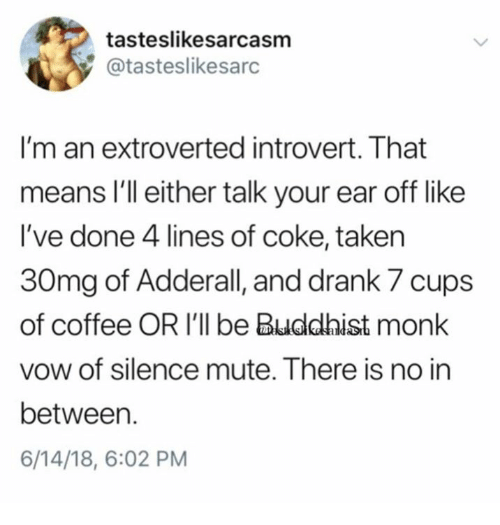 Dank, Introvert, and Mute: tasteslikesarcasm  @tasteslikesarc  I'm an extroverted introvert. That  means lI'll either talk your ear off like  I've done 4 lines of coke, takein  30mg of Adderall, and drank 7 cups  of coffee OR I'll be Buddhist monk  vow of silence mute. There is no in  between.  6/14/18, 6:02 PM