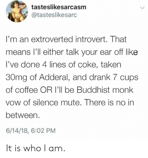 Dank, Introvert, and Taken: tasteslikesarcasm  @tasteslikesarc  I'm an extroverted introvert. That  means l'll either talk your ear off like  l've done 4 lines of coke, taken  30mg of Adderal, and drank 7 cups  of coffee OR I'll be Buddhist monk  vow of silence mute. There is no in  between.  6/14/18, 6:02 PM It is who I am.