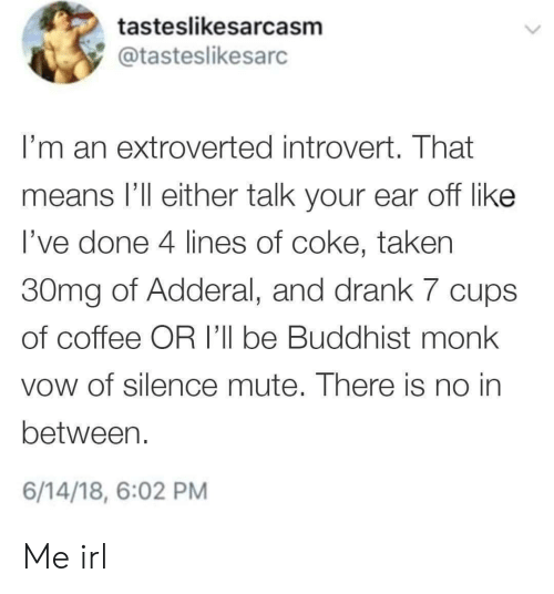 Introvert, Taken, and Mute: tasteslikesarcasm  @tasteslikesarc  I'm an extroverted introvert. That  means l'll either talk your ear off like  l've done 4 lines of coke, taken  30mg of Adderal, and drank 7 cups  of coffee OR I'll be Buddhist monk  vow of silence mute. There is no in  between.  6/14/18, 6:02 PM Me irl