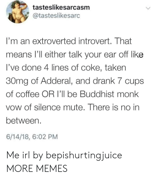 Mute: tasteslikesarcasm  @tasteslikesarc  I'm an extroverted introvert. That  means l'll either talk your ear off like  l've done 4 lines of coke, taken  30mg of Adderal, and drank 7 cups  of coffee OR I'll be Buddhist monk  vow of silence mute. There is no in  between.  6/14/18, 6:02 PM Me irl by bepishurtingjuice MORE MEMES