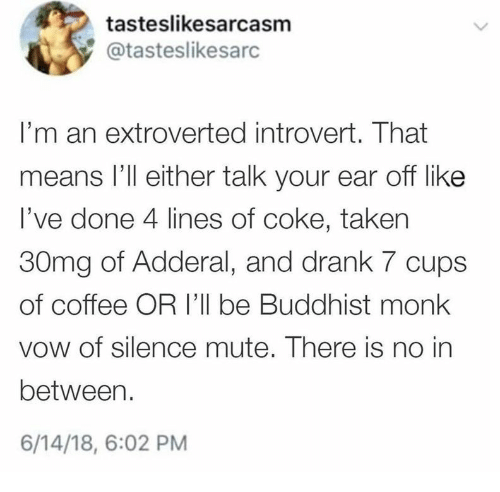 Introvert, Taken, and Mute: tasteslikesarcasm  @tasteslikesarc  I'm an extroverted introvert. That  means l'll either talk your ear off like  I've done 4 lines of coke, taken  30mg of Adderal, and drank 7 cups  of coffee OR 'll be Buddhist monk  vow of silence mute. There is no in  between.  6/14/18, 6:02 PM