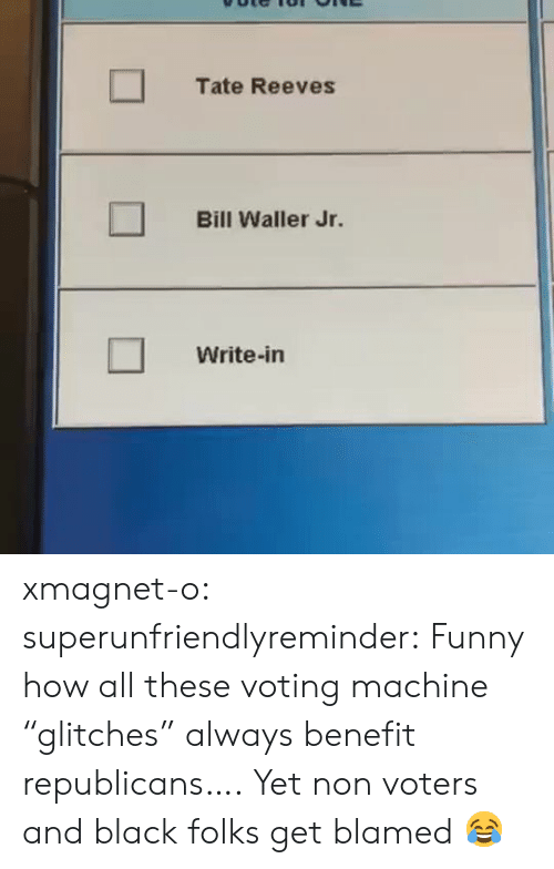 "voting: Tate Reeves  Bill Waller Jr.  Write-in xmagnet-o: superunfriendlyreminder:    Funny how all these voting machine ""glitches"" always benefit republicans….     Yet non voters and black folks get blamed 😂"
