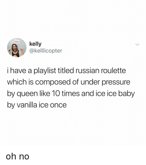 Pressure, Under Pressure, and Ice Ice Baby: tath kelly  @kelllicopter  i have a playlist titled russian roulette  which is composed of under pressure  by queen like 10 times and ice ice baby  by vanilla ice once oh no