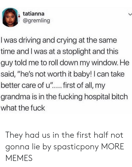 """Bitch, Crying, and Dank: tatianna  @gremling  I was driving and crying at the same  time and I was at a stoplight and this  guy told me to roll down my window. He  said, """"he's not worth it baby!I can take  grandma is in the fucking hospital bitch  what the fuck They had us in the first half not gonna lie by spasticpony MORE MEMES"""