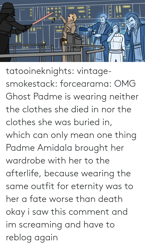 Reblog: tatooineknights:  vintage-smokestack:   forcearama: OMG Ghost Padme is wearing neither the clothes she died in nor the clothes she was buried in, which can only mean one thing  Padme Amidala brought her wardrobe with her to the afterlife, because wearing the same outfit for eternity was to her a fate worse than death   okay i saw this comment and im screaming and have to reblog again