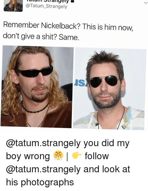 Nickelback: @Tatum_Strangely  Remember Nickelback? This is him now,  don't give a shit? Same  IS @tatum.strangely you did my boy wrong 😤 | 👉 follow @tatum.strangely and look at his photographs