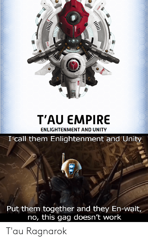 Empire, Work, and Unity: T'AU EMPIRE  ENLIGHTENMENT AND UNITY  Icall them Enlightenment and Unity  m together and they En-wait,  no, this gag doesn't work  ut T'au Ragnarok