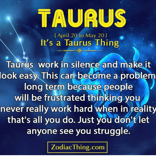 Struggle, Work, and Taurus: TAUAUS  (April 20 to May 20)  It's a Taurus Thing  Taurus work in silençe and make it  look easy. This can become a problenm  long term because people  will be frustrated thinking you  never really work hard when in reality  that's all you do. Just you don'tlet  anyone see you struggle.  ZodiacThing.com