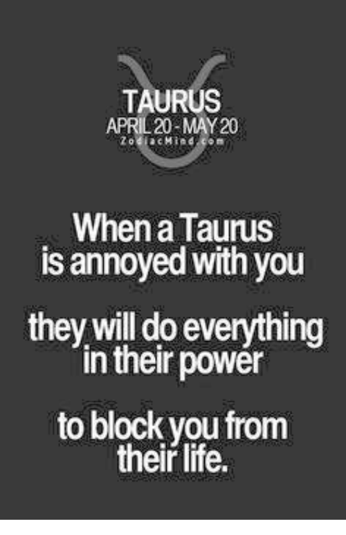 Life, Power, and Taurus: TAURUS  APRIL 20-MAY 20  a Mind  When a Taurus  is annoyed with you  they will do everything  in their power  to block you from  their life.