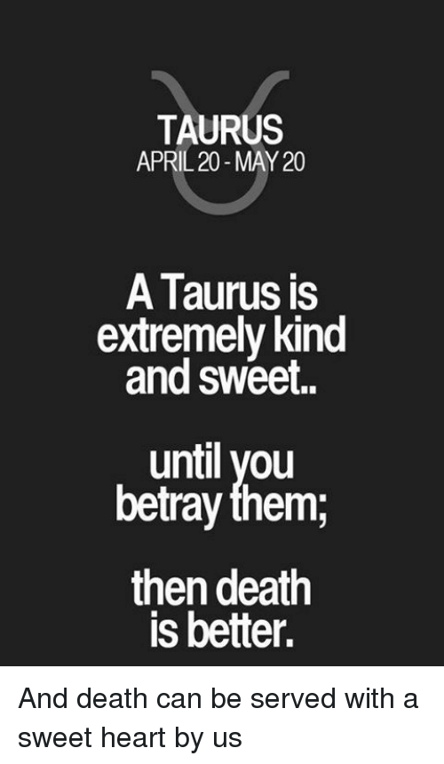 Death, Heart, and Taurus: TAURUS  APRIL 20-MAY 20  A Taurus is  extremely kind  and sweet.  until you  betray them,  then death  is better. And death can be served with a sweet heart by us