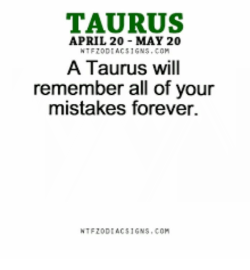 Forever, Taurus, and April: TAURUS  APRIL 20 MAY 20  A Taurus will  remember all of your  mistakes forever.  NTF20DIACS16NS COM