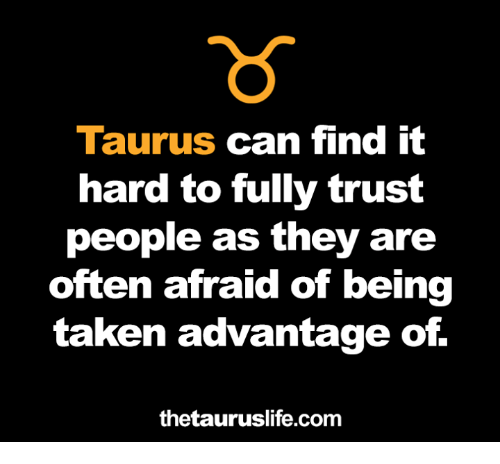 Taken, Taurus, and Com: Taurus can find it  hard to fully trust  people as they are  often afraid of being  taken advantage of.  thetauruslife.com