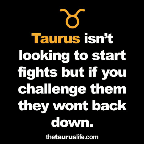 Taurus, Back, and Looking: Taurus isnt  looking to start  fights but if you  Challenge them  they wont back  down.  thetauruslife.com
