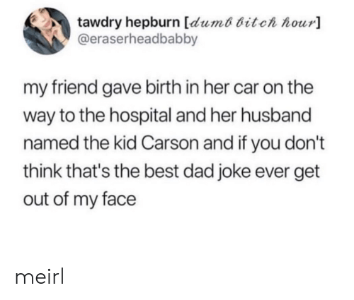 Bitch, Dad, and Best: tawdry hepburn [dumt bitch hour]  @eraserheadbabby  my friend gave birth in her car on the  way to the hospital and her husband  named the kid Carson and if you don't  think that's the best dad joke ever get  out of my face meirl