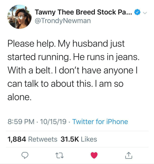 My Husband: Tawny Thee Breed Stock Pa...  @TrondyNewman  Please help. My husband just  started running. He runs in jeans.  With a belt. I don't have anyone I  can talk to about this. I am so  alone.  8:59 PM · 10/15/19 · Twitter for iPhone  1,884 Retweets 31.5K Likes