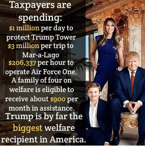 America, Family, and Air Force: Taxpayers are  spending:  $1 million per day to  protect Trump Tower  $3 million per trip to  Mar-a-Lago  $206,337 per hour to  operate Air Force One.  A family of four on  welfare is eligible to  receive about  $9oo per  month in assistance.  Trump is by far the  biggest welfare  recipient in America.