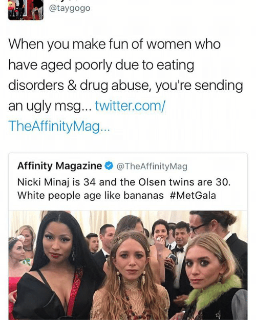 olsen twins: @tay gogo  When you make fun of women who  have aged poorly due to eating  disorders & drug abuse, you're sending  an ugly msg  twitter.com/  TheAffinityMag...  Affinity Magazine  @TheAffinityMag  Nicki Minaj is 34 and the Olsen twins are 30.  White people age like bananas