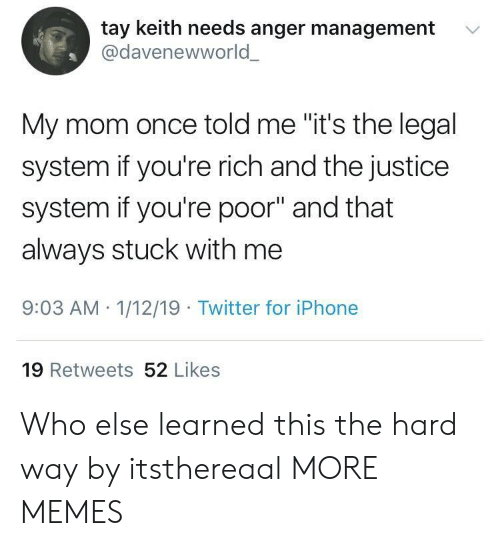 """Anger Management: tay keith needs anger management  @davenewworld  '  My mom once told me """"it's the legal  system if you're rich and the justice  system if you're poor"""" and that  always stuck with me  9:03 AM 1/12/19 Twitter for iPhone  19 Retweets 52 Likes Who else learned this the hard way by itsthereaal MORE MEMES"""