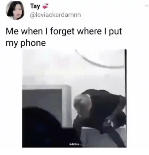 Phone, My Phone, and Forget: Tay  @leviackerdamn  Me when I forget where I put  my phone  adelia