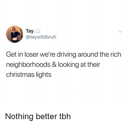Christmas, Driving, and Funny: Tay  @taywildbruh  Get in loser we're driving around the rich  neighborhoods & looking at their  christmas lights Nothing better tbh