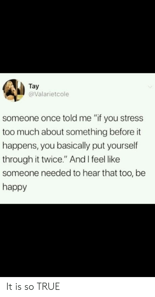 """Too Much, True, and Happy: Tay  @Valarietcole  someone once told me """"if you stress  too much about something before it  happens, you basically put yourself  through it twice."""" And I feel like  someone needed to hear that too, be  happy It is so TRUE"""