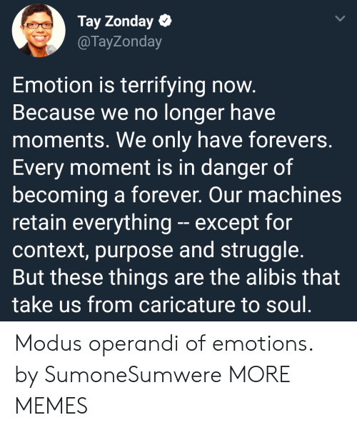 Exceptable: Tay Zonday  @TayZonday  Emotion is terrifying now  Because we no longer have  moments. We only have forevers.  Every moment is in danger of  becoming a forever. Our machines  retain everything- except forn  context, purpose and struggle.  But these things are the alibis that  take us from caricature to soul Modus operandi of emotions. by SumoneSumwere MORE MEMES