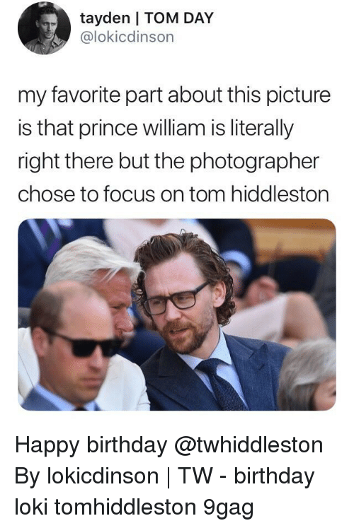 9gag, Birthday, and Memes: tayden   TOM DAY  @lokicdinson  my favorite part about this picture  is that prince william is literally  right there but the photographer  chose to focus on tom hiddleston Happy birthday @twhiddleston⠀ By lokicdinson   TW⠀ -⠀ birthday loki tomhiddleston 9gag