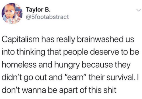 "Homeless: Taylor B.  @5footabstract  Capitalism has really brainwashed us  into thinking that people deserve to be  homeless and hungry because they  didn't go out and ""earn"" their survival. I  don't wanna be apart of this shit"