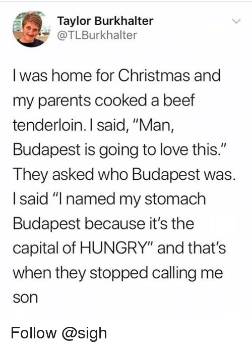 """Beef, Christmas, and Hungry: Taylor Burkhalter  COTLBurkhalter  I was home for Christmas and  my parents cooked a beef  tenderloin. I said, """"Man,  Budapest is going to love this.""""  They asked who Budapest was.  I said """"I named my stomach  Budapest because it's the  capital of HUNGRY"""" and that's  when they stopped calling me  son Follow @sigh"""
