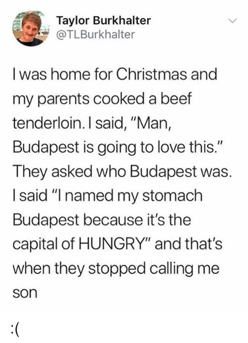 """Beef, Christmas, and Hungry: Taylor Burkhalter  @TLBurkhalter  I was home for Christmas and  my parents cooked a beef  tenderloin. I said, """"Man,  Budapest is going to love this.""""  They asked who Budapest was.  I said """"I named my stomach  Budapest because it's the  capital of HUNGRY"""" and that's  when they stopped calling me  son :("""
