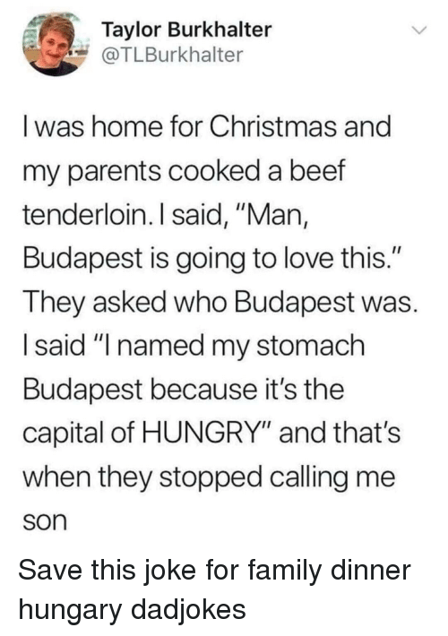 """Beef, Christmas, and Family: Taylor Burkhalter  @TLBurkhalter  I was home for Christmas and  my parents cooked a beef  tenderloin. I said, """"Man,  Budapest is going to love this.""""  They asked who Budapest was.  I said """"I named my stomach  Budapest because it's the  capital of HUNGRY"""" and that's  when they stopped calling me  son Save this joke for family dinner hungary dadjokes"""