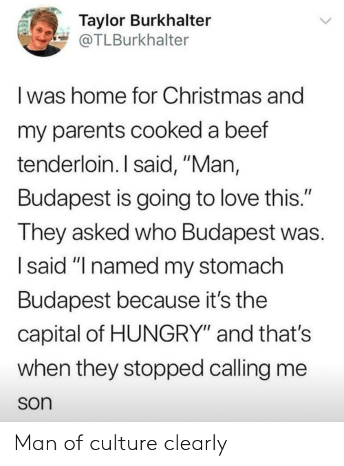 """Beef, Christmas, and Hungry: Taylor Burkhalter  @TLBurkhalter  I was home for Christmas and  my parents cooked a beef  tenderloin. I said, """"Man,  Budapest is going to love this.""""  They asked who Budapest was  I said """"I named my stomach  Budapest because it's the  capital of HUNGRY"""" and thats  when they stopped calling me  son Man of culture clearly"""
