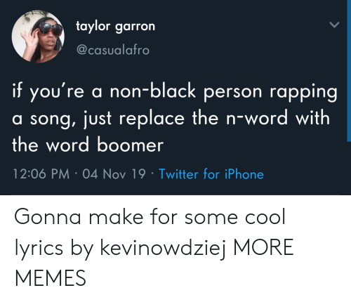Replace: taylor garron  @casualafro  if you're a non-black person rapping  a song, just replace the n-wo rd with  the word boomer  12:06 PM 04 Nov 19 Twitter for iPhone Gonna make for some cool lyrics by kevinowdziej MORE MEMES