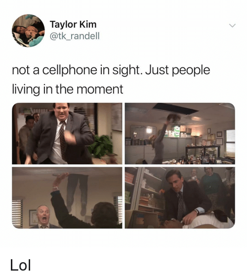 Lol, Memes, and Living: Taylor Kim  @tk_randell  not a cellphone in sight. Just people  living in the moment Lol