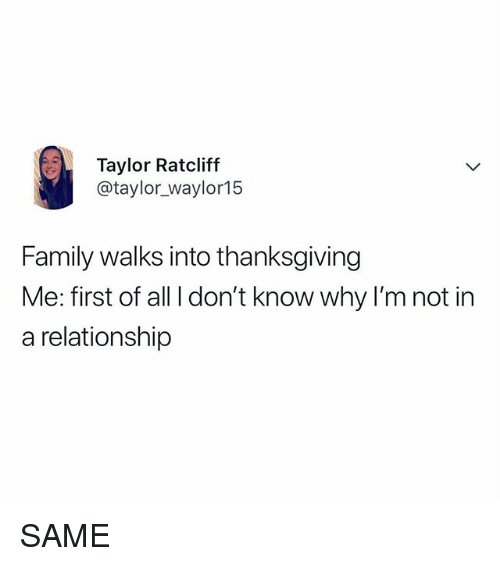 Family, Thanksgiving, and Relatable: Taylor Ratcliff  @taylor_waylor15  Family walks into thanksgiving  Me: first of all I don't know why I'm not in  a relationship SAME