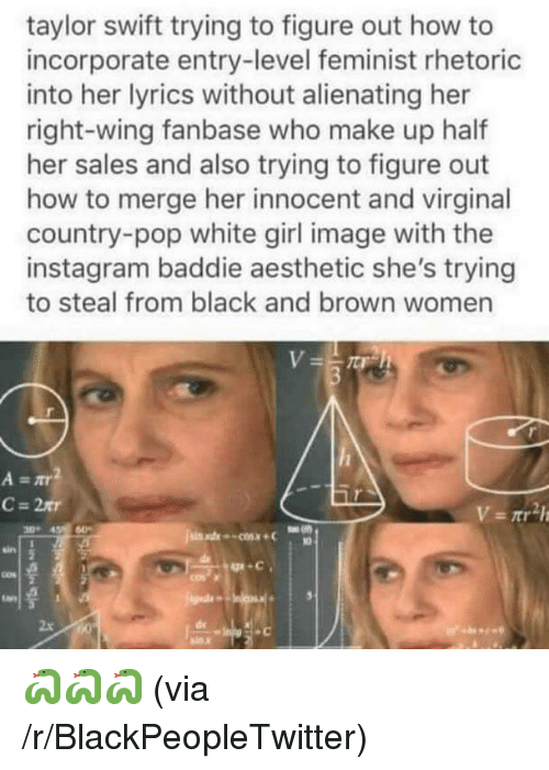 Blackpeopletwitter, Instagram, and Pop: taylor swift trying to figure out how to  incorporate entry-level feminist rhetoric  into her lyrics without alienating her  right-wing fanbase who make up half  her sales and also trying to figure out  how to merge her innocent and virginal  country-pop white girl image with the  instagram baddie aesthetic she's trying  to steal from black and brown women  30 4 60  sin  cos x  2x <p>🐍🐍🐍 (via /r/BlackPeopleTwitter)</p>