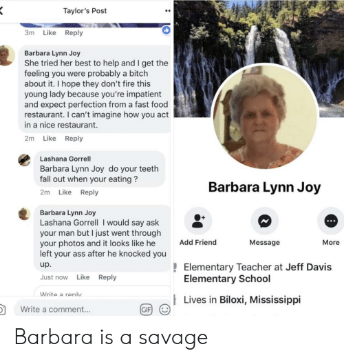 Ass, Bitch, and Fall: Taylor's Post  3m Like Reply  Barbara Lynn Joy  She tried her best to help and I get the  feeling you were probably a bitch  about it. I hope they don't fire this  young lady because you're impatient  and expect perfection from a fast food  restaurant. I can't imagine how you act  in a nice restaurant.  2m Like Reply  Lashana Gorrell  Barbara Lynn Joy do your teeth  fall out when your eating?  2m Like Reply  Barbara Lynn Joy  Barbara Lynn Joy  Lashana Gorrell I would say ask  your man but I just went througlh  your photos and it looks like he  left your ass after he knocked you  up.  Just now Like Reply  O+  Add Friend  Message  More  Elementary Teacher at Jeff Davis  Elementary School  Write a renlv  Lives in Biloxi, Mississippi  in  颬g/  Write a comment...  GIF Barbara is a savage